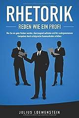 RHETORIK - Reden wie ein Profi: Wie Sie ein guter Redner werden, überzeugend auftreten und Ihre wahrgenommene Kompetenz durch erfolgreiche Kommunikation steigern Taschenbuch