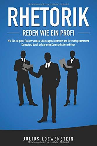 RHETORIK - Reden wie ein Profi: Wie Sie ein guter Redner werden, überzeugend auftreten und Ihre wahrgenommene Kompetenz durch erfolgreiche Kommunikation steigern
