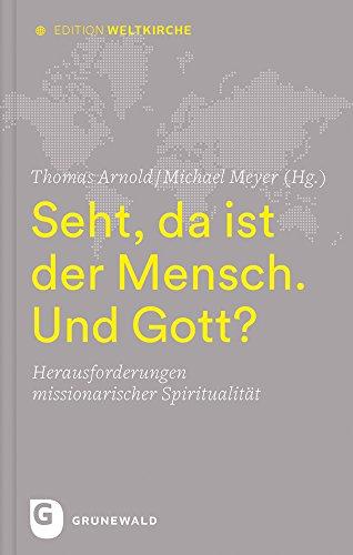 Seht, da ist der Mensch. Und Gott?: Herausforderungen missionarischer Spiritualität (Edition Weltkirche, Band 1)