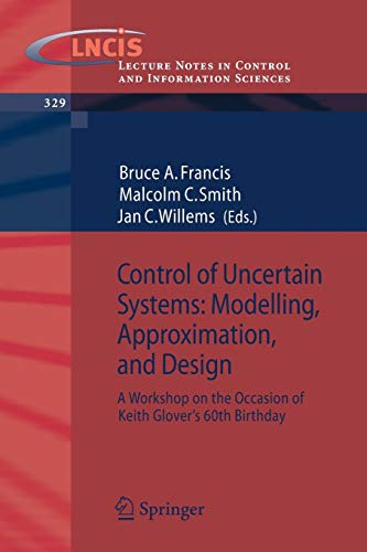 Control of Uncertain Systems: Modelling, Approximation, and Design: A Workshop on the Occasion of Keith Glover's 60th Birthday (Lecture Notes in ... and Information Sciences (329), Band 329)