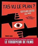 T'as vu le plan ? 100 plans cultes (ou pas) et ce qu'ils nous apprennent sur le cinéma de François THEUREL