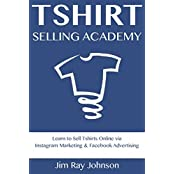 TSHIRT SELLING ACADEMY: Learn to Sell Tshirts Online via  Instagram Marketing & Facebook Advertising (English Edition)