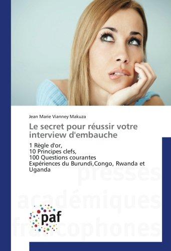 Le secret pour reussir votre interview d'embauche: 1 REgle d'or, 10 Principes clefs, 100 Questions courantes experiences du Burundi,Congo, Rwanda