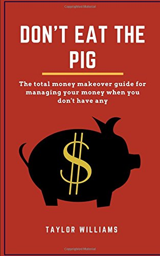 Don't Eat the Pig: The total money makeover guide for managing your money when you don't have any