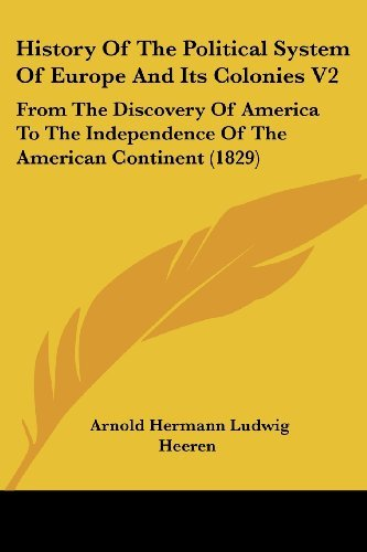 History Of The Political System Of Europe And Its Colonies V2: From The Discovery Of America To The Independence Of The American Continent (1829) by Arnold Hermann Ludwig Heeren (2008-10-01)