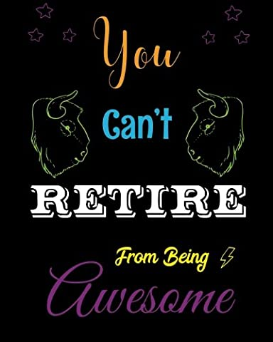 You Can't Retire from being Awesome: Retirement Quote Notebook, Journal, Diary ~ Unique Inspirational Gift for Professional, Teacher, Thank You, End of Year, Retirement, Graditude Notes and Thoughts
