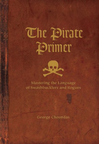 The Pirate Primer: Mastering the Language of Swashbucklers and Rogues por George Choundas
