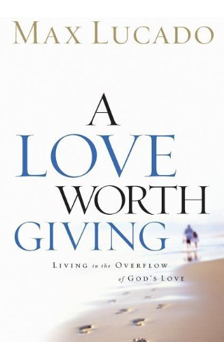 A Love Worth Giving: Living in the Overflow of God's Love by Lucado, Max (2006) Paperback