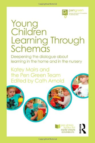 Young Children Learning Through Schemas: Deepening the dialogue about learning in the home and in the nursery (Pen Green Books for Early Years Educators)