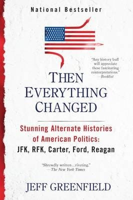 [(Then Everything Changed: Stunning Alternate Histories: JFK, RFK, Carter, Ford, Reagan)] [Author: Jeff Greenfield] published on (July, 2012)