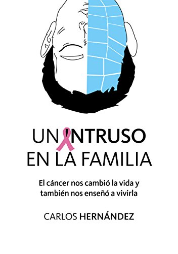 Un Intruso en la Familia: El cáncer nos cambió la vida y también nos enseñó a vivirla por Carlos Hernández