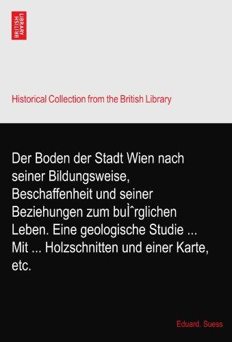 Der Boden der Stadt Wien nach seiner Bildungsweise, Beschaffenheit und seiner Beziehungen zum bürglichen Leben. Eine geologische Studie Mit Holzschnitten und einer Karte, etc.