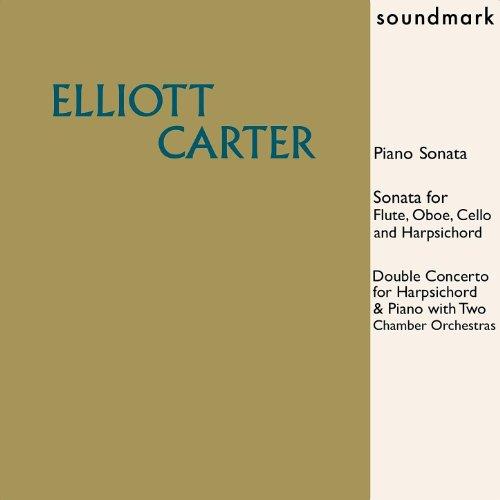 Elliott Carter: Piano Sonata, Sonata for Flute, Oboe, Cello & Harpsichord, Double Concerto for Harpsichord & Piano