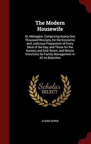 The Modern Housewife: Or, M??nag???re. Comprising Nearly One Thousand Receipts, for the Economic and Judicious Preparation of Every Meal of the Day, and ... for Family Management in All Its Branches by Alexis Soyer (2015-08-08)
