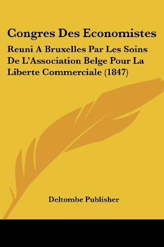 Congres Des Economistes: Reuni Abruxelles Par Les Soins de L'Association Belge Pour La Liberte Commerciale (1847)