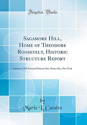 Sagamore Hill, Home of Theodore Roosevelt, Historic Structure Report: Sagamore Hill National Historic Site, Oyster Bay, New York (Classic Reprint) - Roosevelt Sagamore Hill