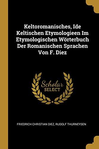 Keltoromanisches, Ide Keltischen Etymologieen Im Etymologischen Wörterbuch Der Romanischen Sprachen Von F. Diez