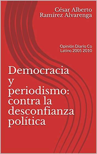 Democracia y periodismo: contra la desconfianza política: Opinión Diario Co Latino 2005 2010 por César Alberto Ramírez Alvarenga