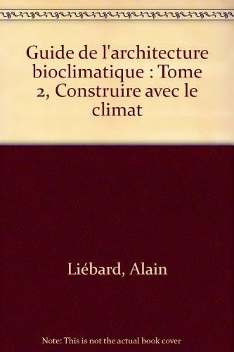 Guide de l'architecture bioclimatique : Tome 2, Construire avec le climat