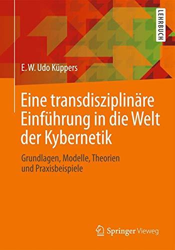 Eine transdisziplinäre Einführung in die Welt der Kybernetik: Grundlagen, Modelle, Theorien und Praxisbeispiele