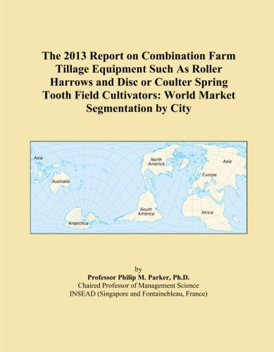 Disc Cultivator (The 2013 Report on Combination Farm Tillage Equipment Such As Roller Harrows and Disc or Coulter Spring Tooth Field Cultivators: World Market Segmentation by City)