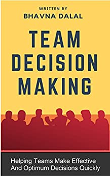 Team Decision Making: Helping Teams Make Effective and Optimum Decisions Quickly by [Dalal, Bhavna]