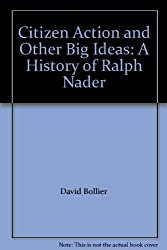 Citizen Action and Other Big Ideas: A History of Ralph Nader
