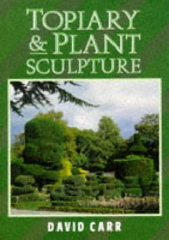 Topiary and Plant Sculpture: A Beginner's Step-by-step Guide by Carr, David ( 1995 )
