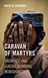 Caravan of Martyrs: Sacrifice and Suicide Bombing in Afghanistan - David B. Edwards