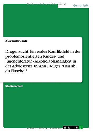 Drogensucht: Ein reales Konfliktfeld in der problemorientierten Kinder- und Jugendliteratur - Alkoholabhängigkeit in der Adoleszenz, In: Ann Ladiges:Hau ab, du Flasche!