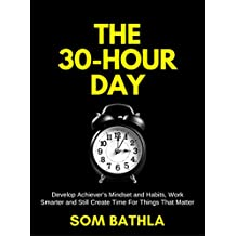 The 30 Hour Day: Develop Achiever's Mindset and Habits, Work Smarter and Still Create Time For Things That Matter (English Edition)
