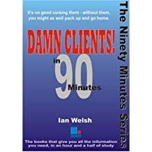 [(Damn Clients! In 90 Minutes )] [Author: Ian Welsh] [Dec-2006]