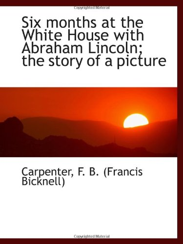 Six months at the White House with Abraham Lincoln; the story of a picture (Of Lincoln Abraham Picture Book A)