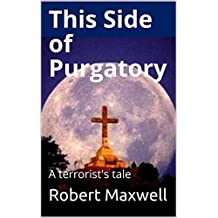 THIS SIDE OF PURGATORY: a terrorist's tale (English Edition)