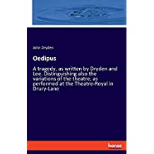 Oedipus: A tragedy, as written by Dryden and Lee. Distinguishing also the variations of the theatre, as performed at the Theatre-Royal in Drury-Lane