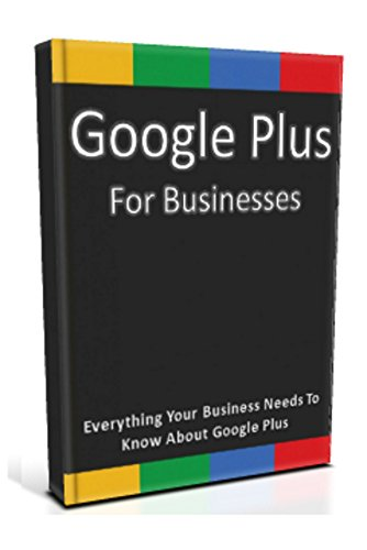Google Plus for Businesses: Everything Your Business Needs To Know About Google Plus (English Edition)