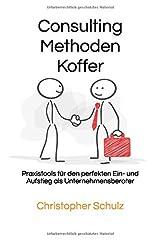 Consulting Methodenkoffer: Praxistools für den perfekten Ein- und Aufstieg als Unternehmensberater Taschenbuch