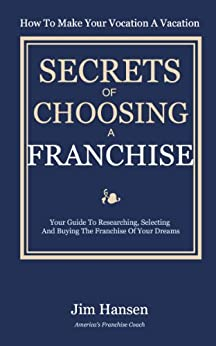 Secrets of Choosing The Right Franchise: Your Guide To Researching, Selecting And Buying The Franchise Of Your Dreams by [Hansen, Jim]