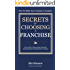 Secrets of Choosing The Right Franchise: Your Guide To Researching, Selecting And Buying The Franchise Of Your Dreams