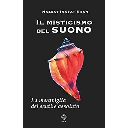 Il Misticismo Del Suono: La Meraviglia Del Sentire Assoluto (Spiritualità E Tradizioni Vol. 12)