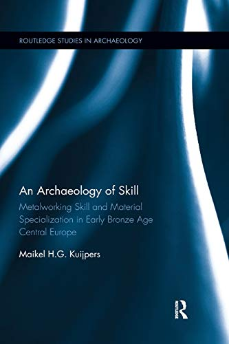 An Archaeology of Skill: Metalworking Skill and Material Specialization in Early Bronze Age Central Europe (Routledge Studies in Archaeology)