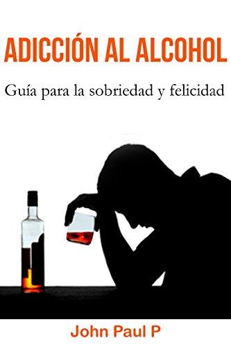 Adicción al alcohol: Guía para la sobriedad y felicidad (Borrachera, Alcoholismo, Comportamiento compulsivo, Sobrio) por John Paul P