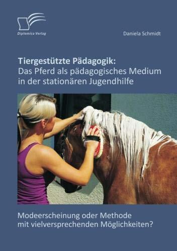 Tiergestützte Pädagogik: Das Pferd als pädagogisches Medium in der stationären Jugendhilfe: Modeerscheinung oder Methode mit vielversprechenden Möglichkeiten? (Pferd Stationär)