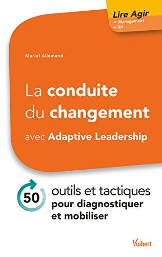 La conduite du changement avec Adaptive Leadership: 50 outils et tactiques pour diagnostiquer et mobiliser