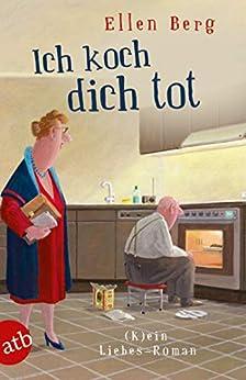 Ich Koch Dich Tot: (k)ein Liebes-roman por Ellen Berg epub
