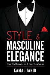 Style and Masculine Elegance : How To Dress Like A Real Gentleman by Kamal Jahid (2016-04-18)