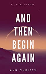 And Then Begin Again: Six Tales of Hope (Dark Collections Book 2)