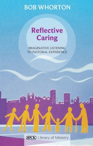 Reflective Caring: Imaginative Listening To Pastoral Experiences (The SPCK Library of Ministry)