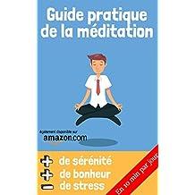 Guide pratique de la méditation: Méditer simplement en 10 minutes par jour