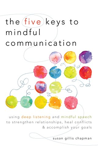 The Five Keys to Mindful Communication: Using Deep Listening and Mindful Speech to Strengthen Relationships, Heal Confli cts, and Accomplish Your Goals (English Edition)